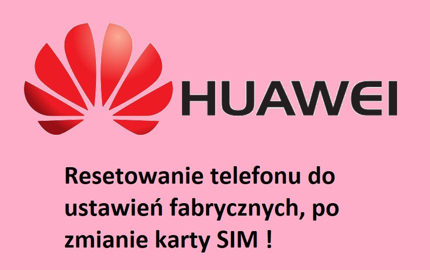 Uwaga na resetuj±ce siê telefony Huawei po zmianie karty SIM